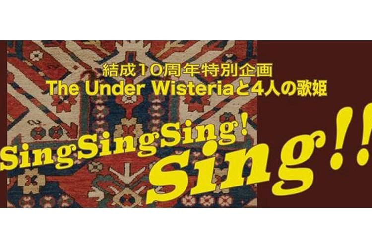 結成10周年特別企画  The Under Wisteriaと4人の歌姫 Sing Sing Sing Sing!!