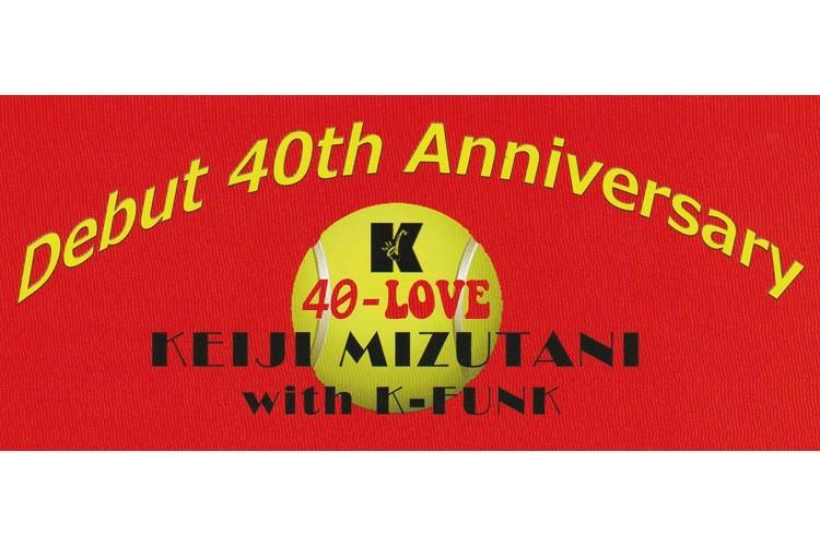 水谷啓二 デビュー40周年記念ライヴ with K-FUNK  ♪ 40 Love ♪